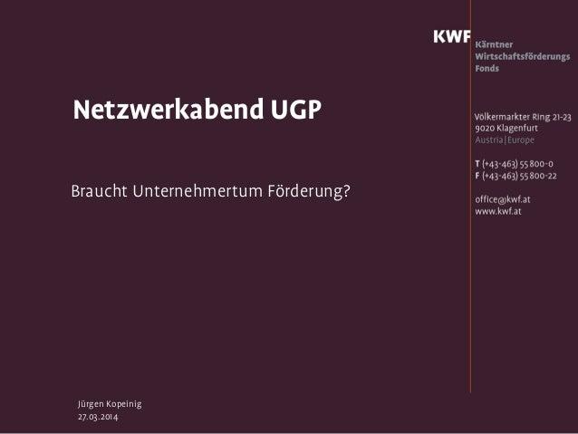 Jürgen Kopeinig 27.03.2014 Netzwerkabend UGP Braucht Unternehmertum Förderung?
