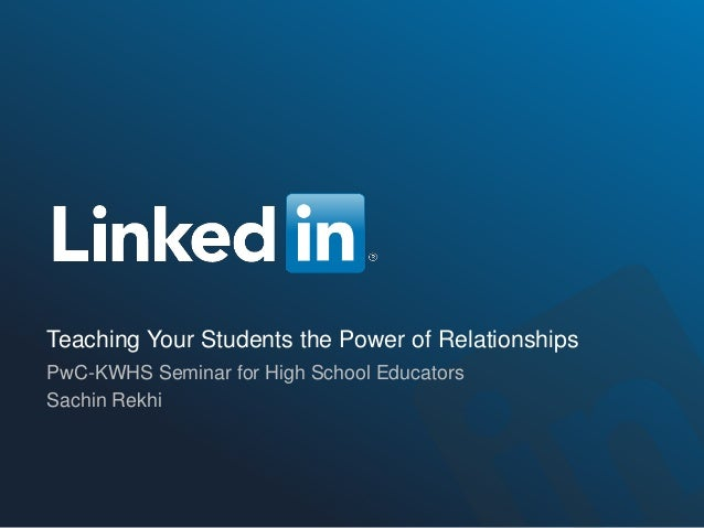 Teaching Your Students the Power of Relationships PwC-KWHS Seminar for High School Educators Sachin Rekhi
