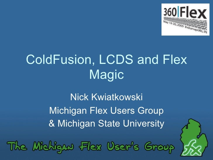ColdFusion, LCDS and Flex           Magic         Nick Kwiatkowski    Michigan Flex Users Group    & Michigan State Univer...