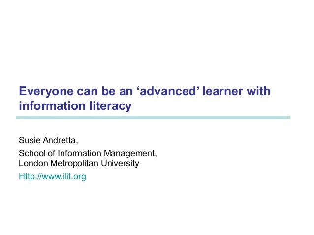 Everyone can be an 'advanced' learner with information literacy Susie Andretta, School of Information Management, London M...