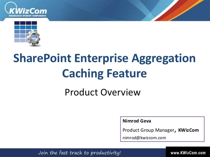 SharePoint Enterprise Aggregation Caching Feature<br />Product Overview<br />Nimrod GevaProduct Group Manager, KWizCom<br ...