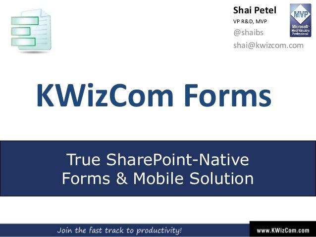 KWizCom Forms True SharePoint-Native Forms & Mobile Solution Shai Petel VP R&D, MVP @shaibs shai@kwizcom.com