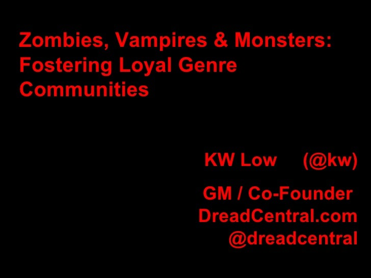 Zombies, Vampires & Monsters: Fostering Loyal Genre Communities  KW Low  (@kw) GM / Co-Founder  DreadCentral.com @dreadcen...