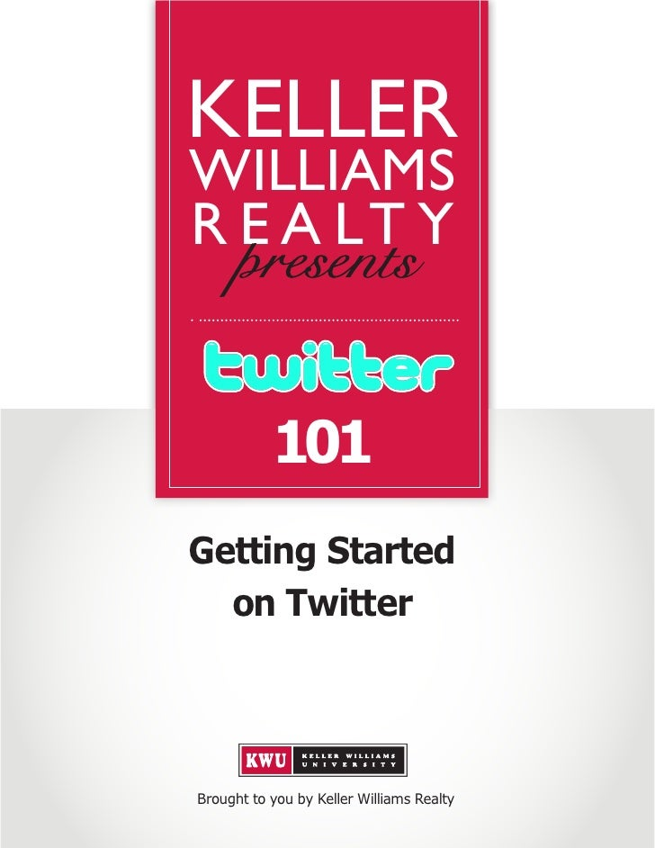 KELLER WILLIAMS R E A LT Y              101 Getting Started   on Twitter     Brought to you by Keller Williams Realty