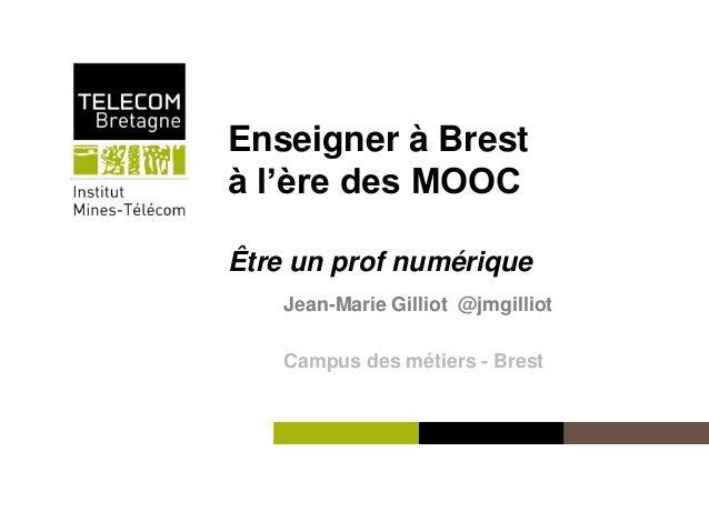 Enseigner à Brest  à l'ère des MOOC  Être un prof numérique  Institut Mines-Télécom  Jean-Marie Gilliot @jmgilliot  Campus...