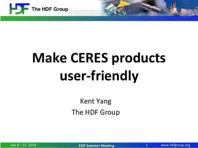 www.hdfgroup.org The HDF Group ESIP Summer Meeting Make CERES products user-friendly Kent Yang The HDF Group 1July 8 – 11,...