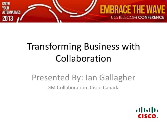 Transforming Business with       Collaboration Presented By: Ian Gallagher     GM Collaboration, Cisco Canada
