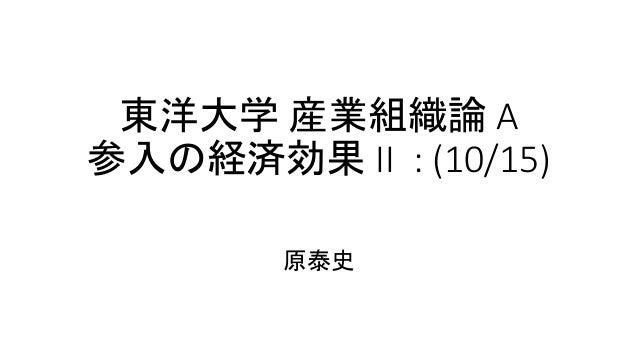 東洋大学 産業組織論 A 参入の経済効果 II : (10/15) 原泰史