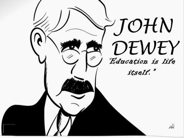 "JOHN DEWEY ""Education is life itself."""