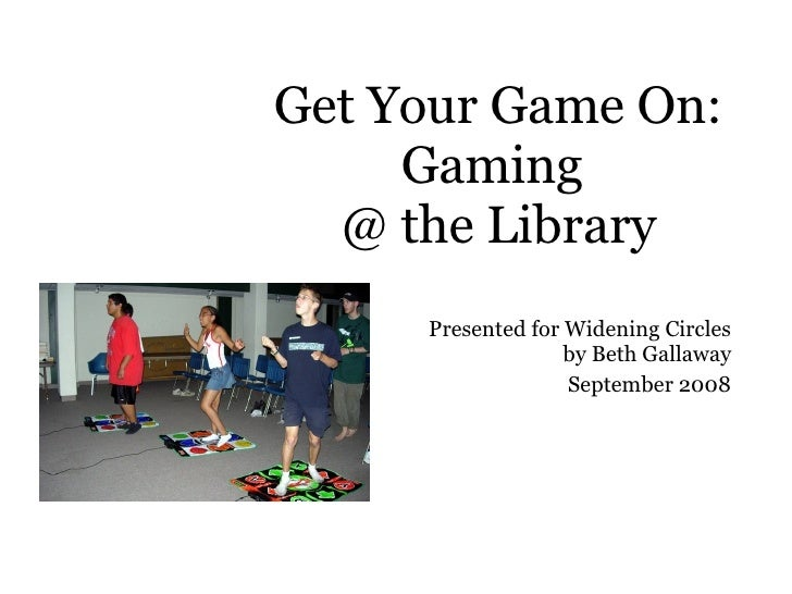 Get Your Game On: Gaming  @ the Library Presented for Widening Circles  by Beth Gallaway September 2008