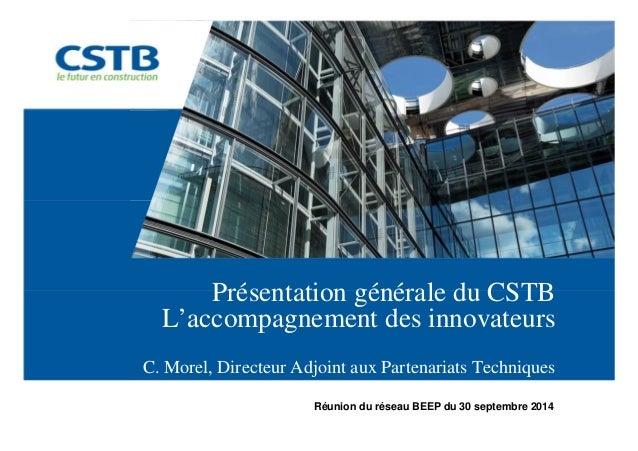 Présentation générale du CSTB  L'accompagnement des innovateurs  C. Morel, Directeur Adjoint aux Partenariats Techniques  ...