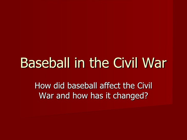 Baseball in the Civil War How did baseball affect the Civil War and how has it changed?