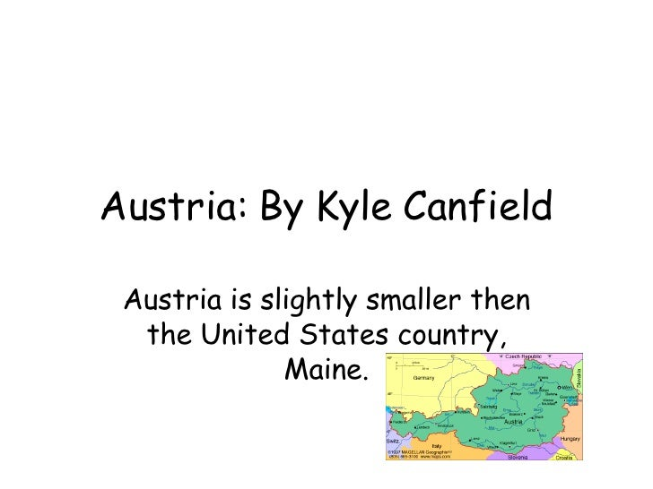Austria: By Kyle Canfield Austria is slightly smaller then the United States country, Maine.
