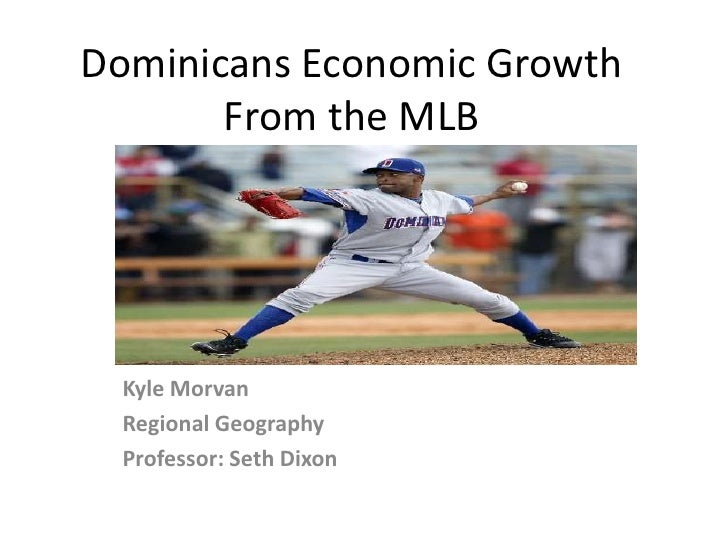 Dominicans Economic Growth       From the MLB  Kyle Morvan  Regional Geography  Professor: Seth Dixon