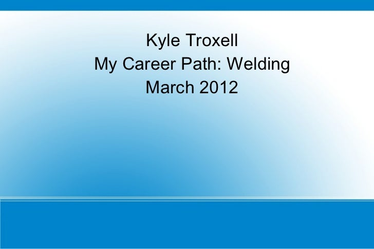 Kyle TroxellMy Career Path: Welding     March 2012
