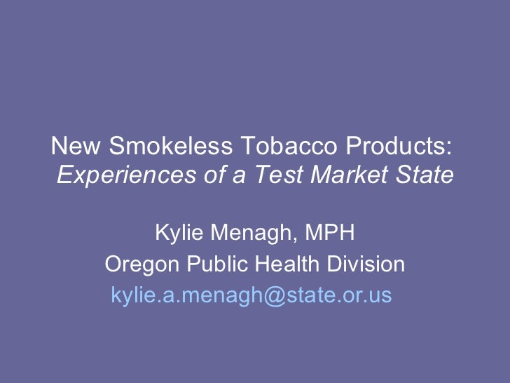 New Smokeless Tobacco Products:  Experiences of a Test Market State Kylie Menagh, MPH Oregon Public Health Division [email...
