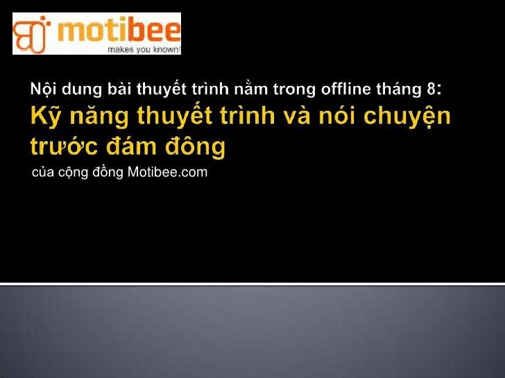 Nội dung bàithuyếttrìnhnằmtrong offline tháng 8: Kỹnăngthuyếttrìnhvànóichuyệntrướcđámđông<br />củacộngđồng Motibee.com<br />
