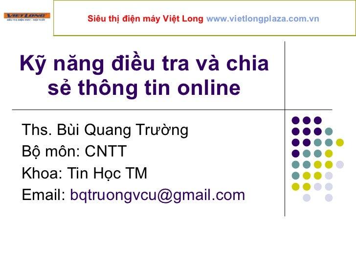 Kỹ năng điều tra và chia sẻ thông tin online Ths. Bùi Quang Trường Bộ môn: CNTT Khoa: Tin Học TM Email:  [email_address] S...