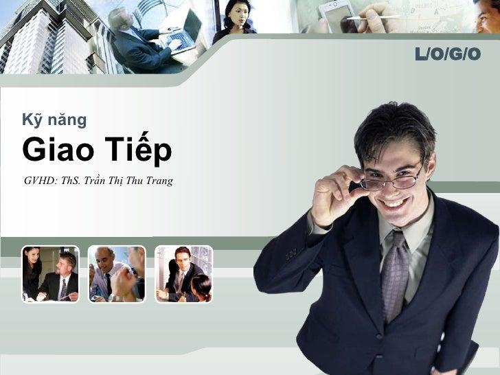 L/O/G/OKỹ năngGiao TiếpGVHD: ThS. Trần Thị Thu Trang