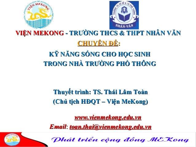 VIỆN MEKONGVIỆN MEKONG - TRƯỜNG THCS & THPT NHÂN VĂN- TRƯỜNG THCS & THPT NHÂN VĂN CHUYÊN ĐỀCHUYÊN ĐỀ:: KỸ NĂNG SỐNG CHO HỌ...