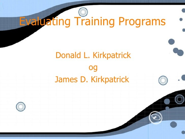 Evaluating Training Programs Donald L. Kirkpatrick og James D. Kirkpatrick