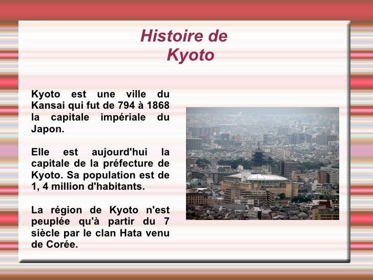 Histoire de Kyoto Kyoto est une ville du Kansai qui fut de 794 à 1868 la capitale impériale du Japon.  Elle est aujourd'hu...