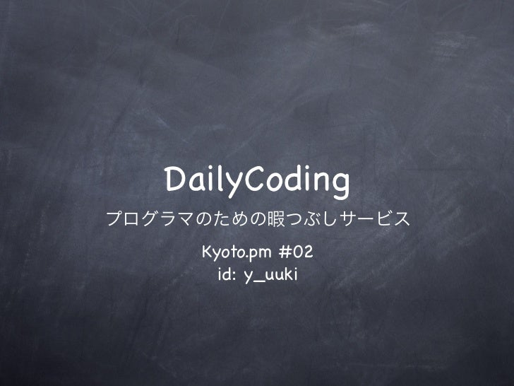 DailyCodingプログラマのための暇つぶしサービス     Kyoto.pm #02       id: y_uuki