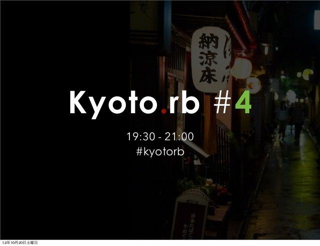 Kyoto.rb #4                  19:30 - 21:00                   #kyotorb12年10月20日土曜日