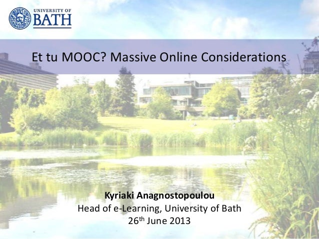 Et tu MOOC? Massive Online Considerations Kyriaki Anagnostopoulou Head of e-Learning, University of Bath 26th June 2013