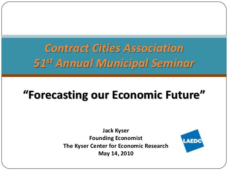 """Forecasting our Economic Future""<br />Contract Cities Association51st Annual Municipal Seminar <br />Jack Kyser<br />Foun..."