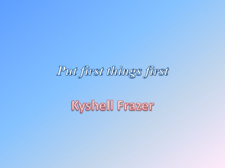 Put first things first<br />Kyshell Frazer<br />