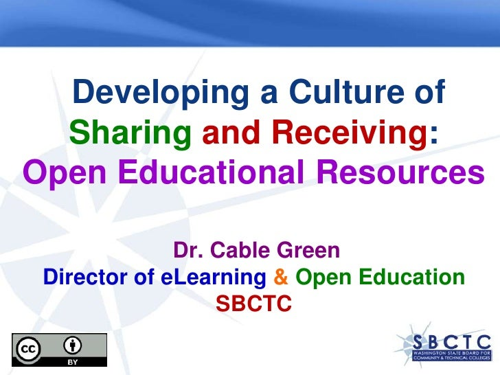 Developing a Culture of Sharing and Receiving: Open Educational ResourcesDr. Cable GreenDirector of eLearning &Open Educat...