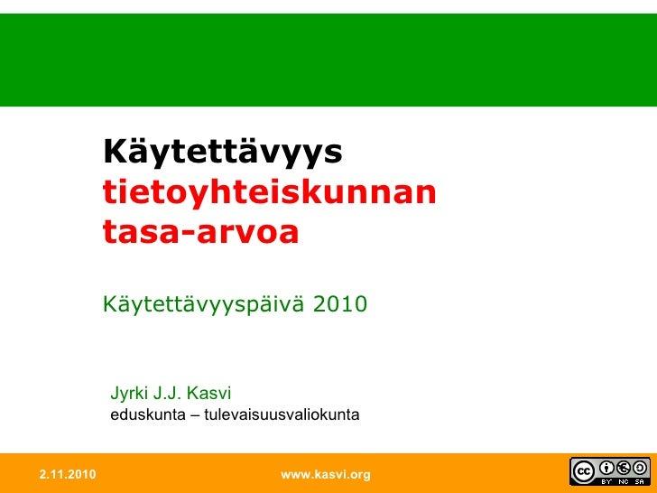 2.11.2010 www.kasvi.org Käytettävyys tietoyhteiskunnan tasa-arvoa Käytettävyyspäivä 2010 Jyrki J.J. Kasvi eduskunta – tule...