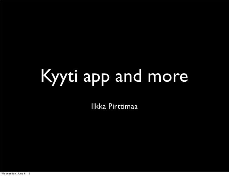 Kyyti app and more                              Ilkka PirttimaaWednesday, June 6, 12