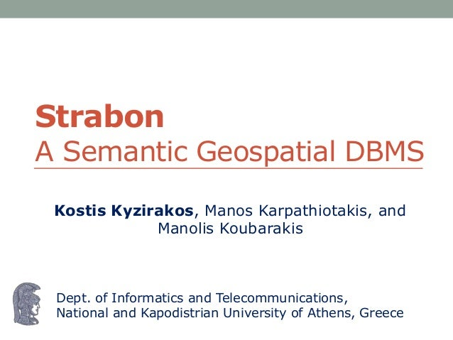 StrabonA Semantic Geospatial DBMS Kostis Kyzirakos, Manos Karpathiotakis, and             Manolis Koubarakis Dept. of Info...