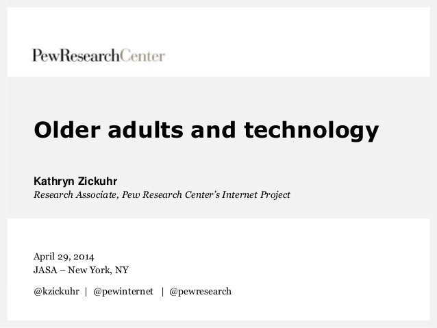 Older adults and technology Kathryn Zickuhr Research Associate, Pew Research Center's Internet Project April 29, 2014 JASA...
