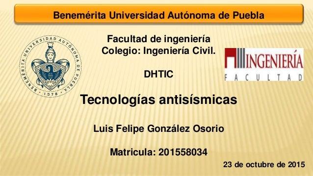 Benemérita Universidad Autónoma de Puebla Facultad de ingeniería Colegio: Ingeniería Civil. DHTIC Tecnologías antisísmicas...