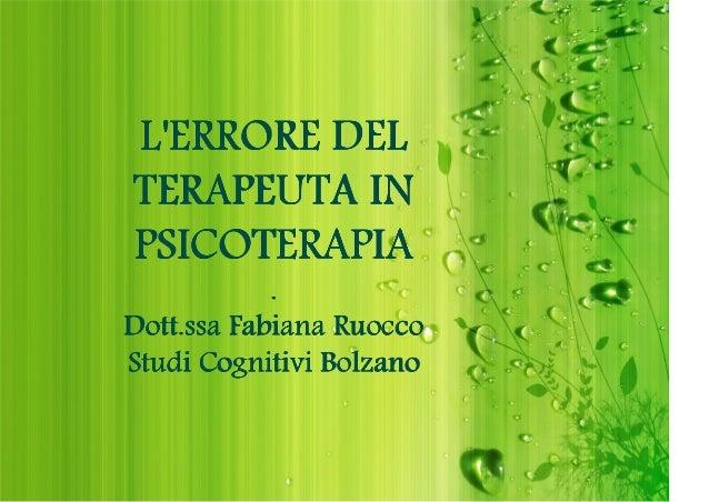 L'ERRORE DEL TERAPEUTA IN PSICOTERAPIA  . Dott.ssa Fabiana Ruocco Studi Cognitivi Bolzano