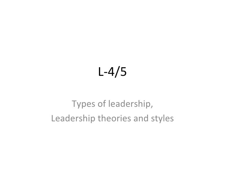 L-4/5 Types of leadership, Leadership theories and styles