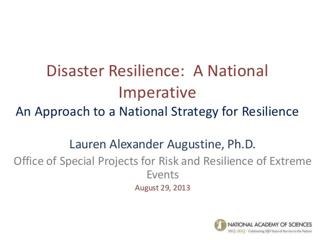Disaster Resilience: A National Imperative An Approach to a National Strategy for Resilience Lauren Alexander Augustine, P...