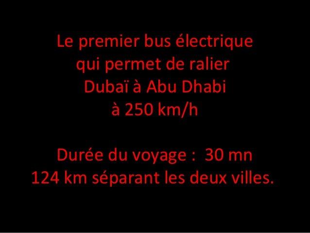Le premier bus électrique qui permet de ralier Dubaï à Abu Dhabi à 250 km/h Durée du voyage : 30 mn 124 km séparant les de...