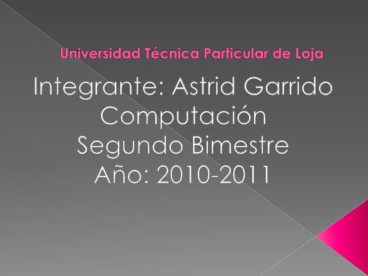 Universidad Técnica Particular de Loja<br />Integrante: Astrid Garrido<br />Computación<br />Segundo Bimestre<br />Año: 20...