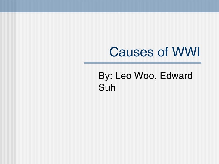 Causes of WWI By: Leo Woo, Edward Suh