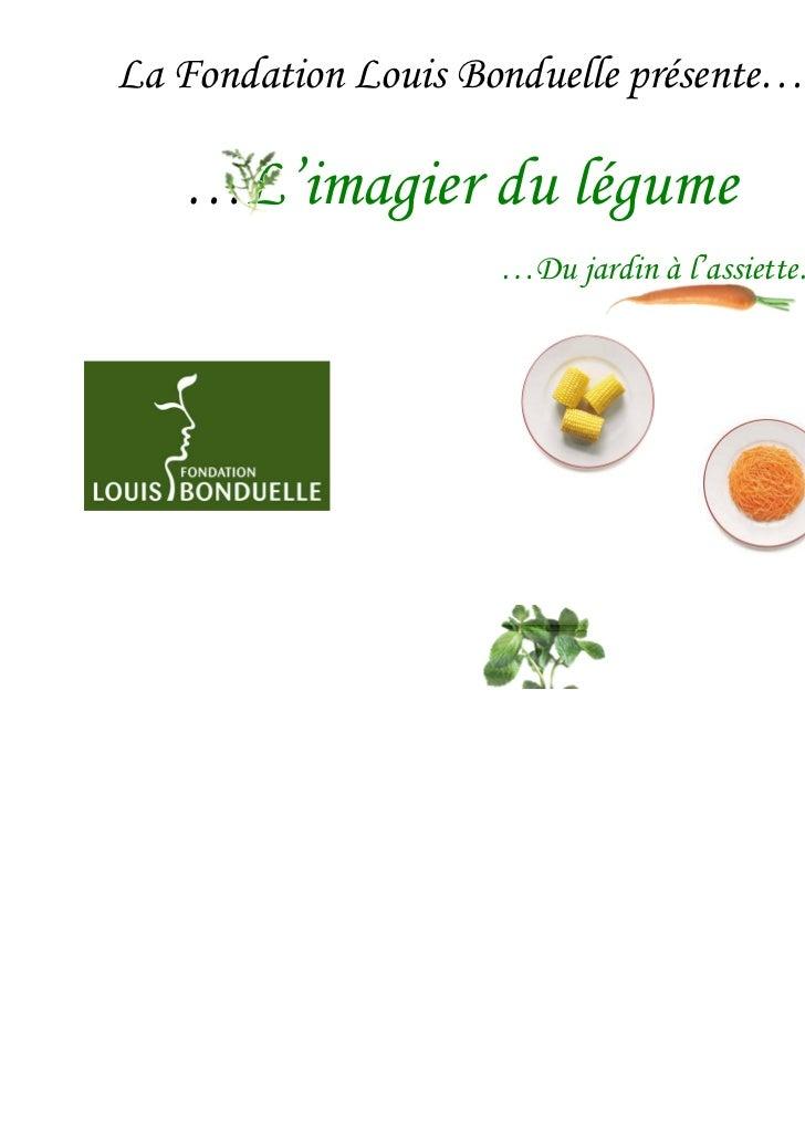 La Fondation Louis Bonduelle présente…   …L'imagier du légume                     …Du jardin à l'assiette…