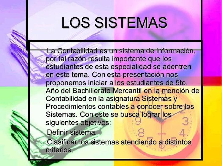 LOS SISTEMAS La Contabilidad es un sistema de información, por tal razón resulta importante que los estudiantes de esta es...