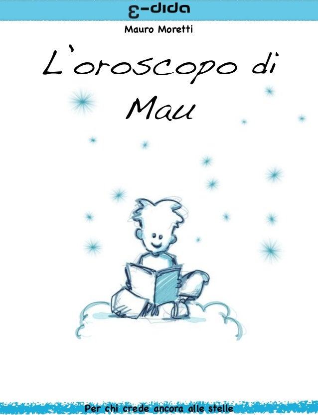 Mauro MorettiL'oroscopo di     Mau  Per chi crede ancora alle stelle