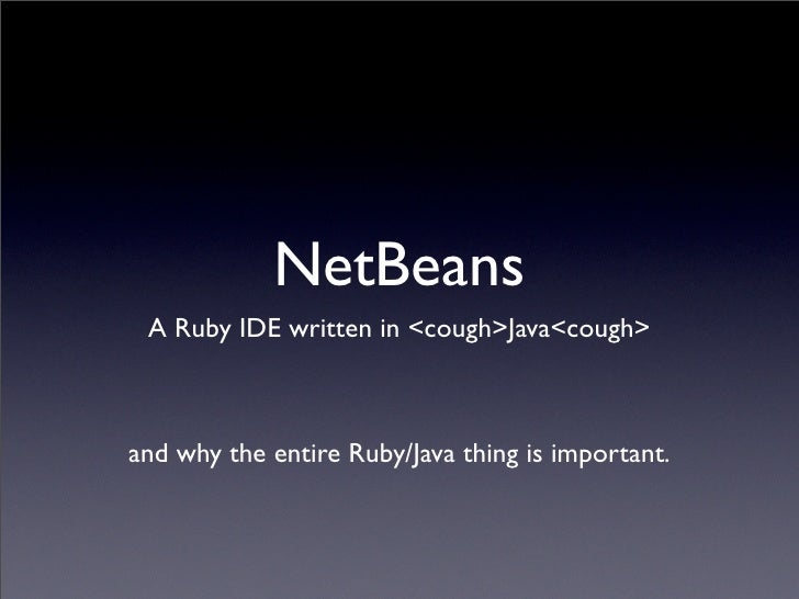 NetBeans  A Ruby IDE written in <cough>Java<cough>    and why the entire Ruby/Java thing is important.