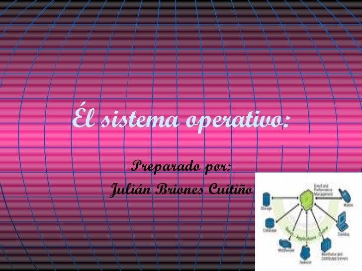 Él sistema operativo: Preparado por: Julián Briones Cuitiño