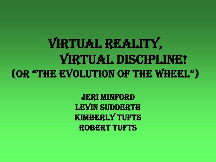 "Virtual Reality,                    Virtual Discipline!(or ""the evolution of the wheel"")<br />Jeri Minford<br />Levin Sudd..."