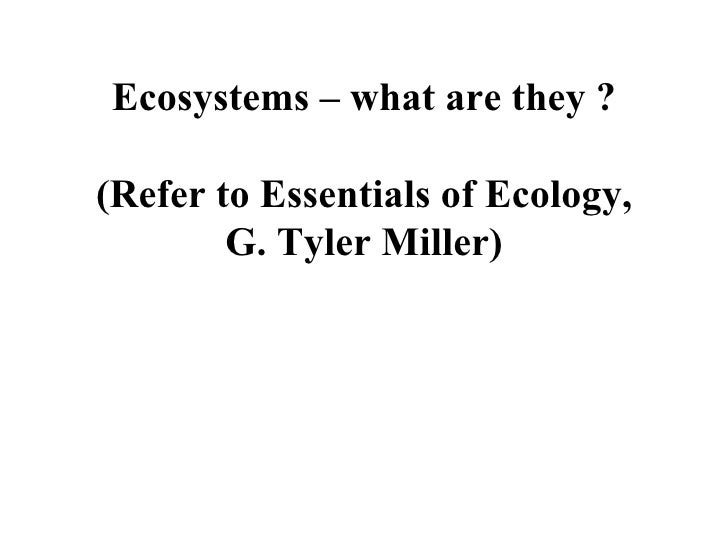 Ecosystems – what are they ? (Refer to Essentials of Ecology, G. Tyler Miller)